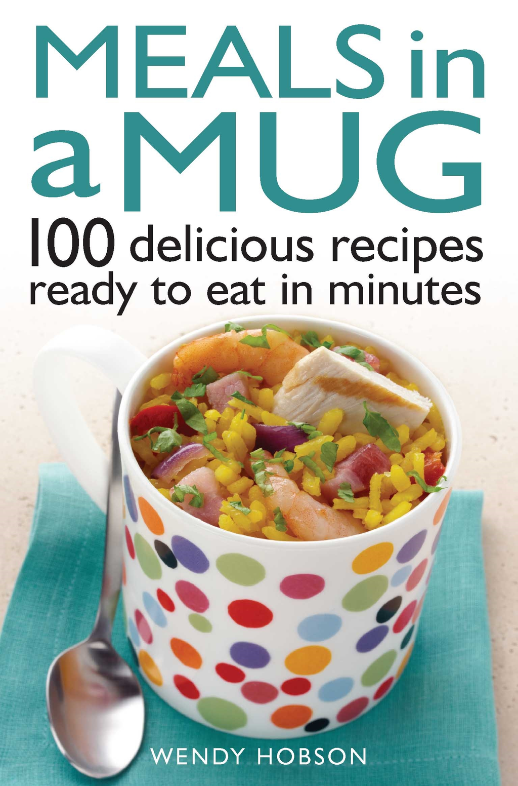 Meals in a Mug 100 delicious recipes ready to eat in minutes