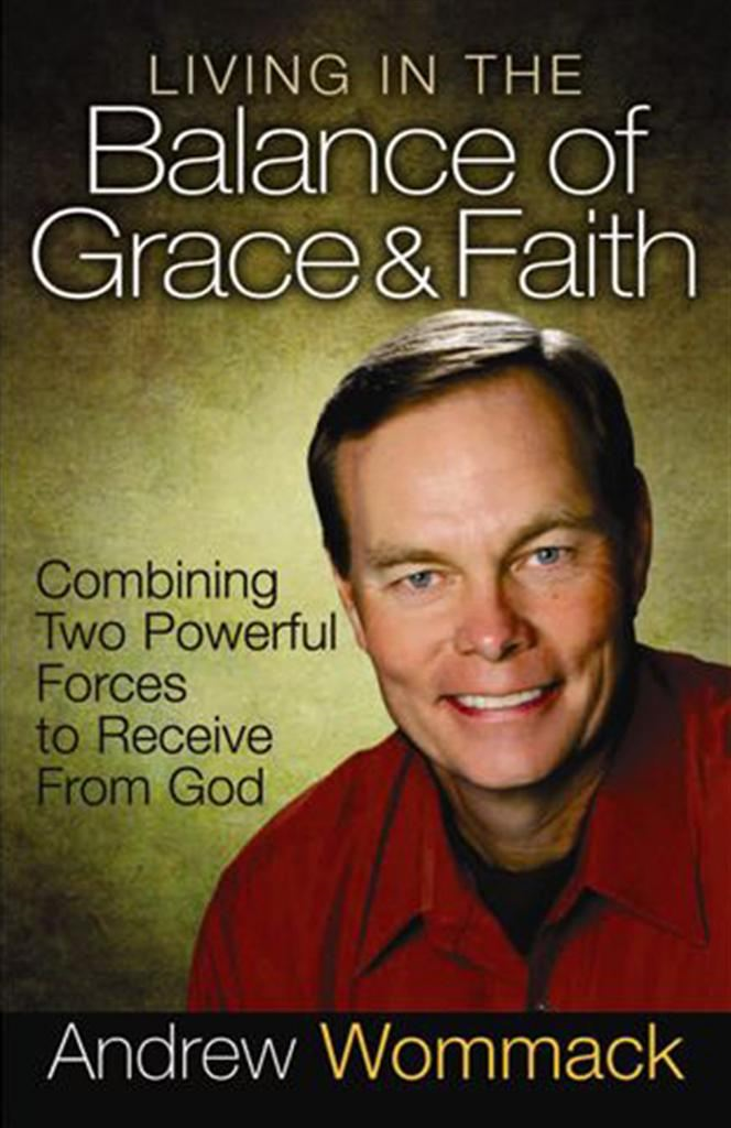 Living in the Balance of Grace & Faith By: Andrew Wommack
