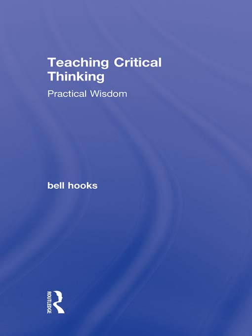 Teaching Critical Thinking By: bell hooks