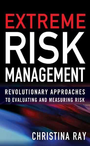 Extreme Risk Management: Revolutionary Approaches to Evaluating and Measuring Risk By: Christina Ray