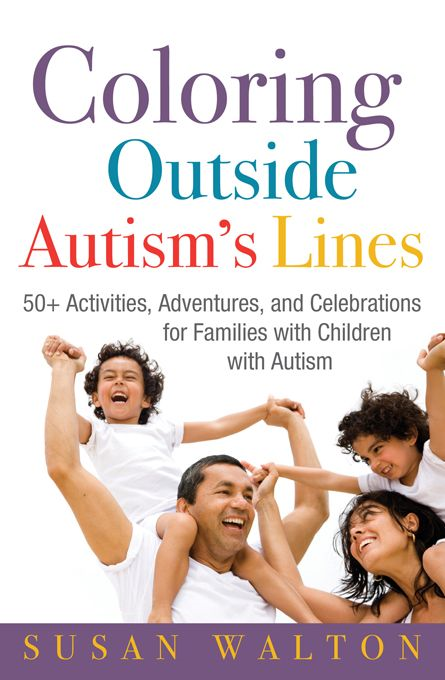 Coloring Outside Autism's Lines: 50+ Activities, Adventures, and Celebrations for Families with Children with Autism By: Susan Walton