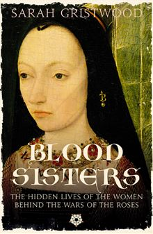 Blood Sisters: The Hidden Lives of the Women Behind the Wars of the Roses By: Sarah Gristwood