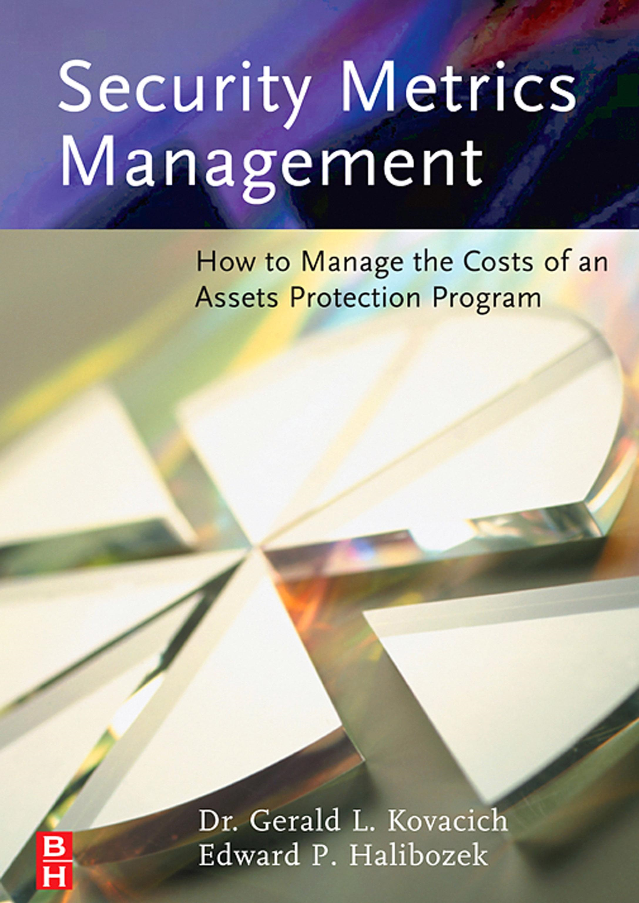 Security Metrics Management: How to Manage the Costs of an Assets Protection Program By: Kovacich, Gerald L.