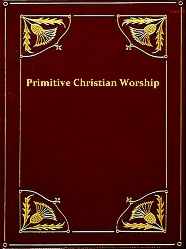 Primitive Christian Worship By: J. Endell Tyler