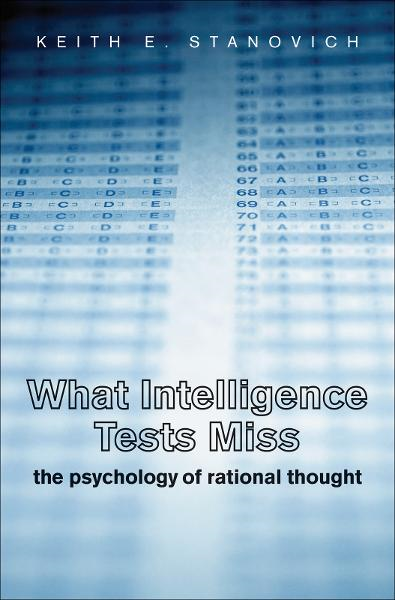 What Intelligence Tests Miss: The Psychology of Rational Thought By: Keith E. Stanovich