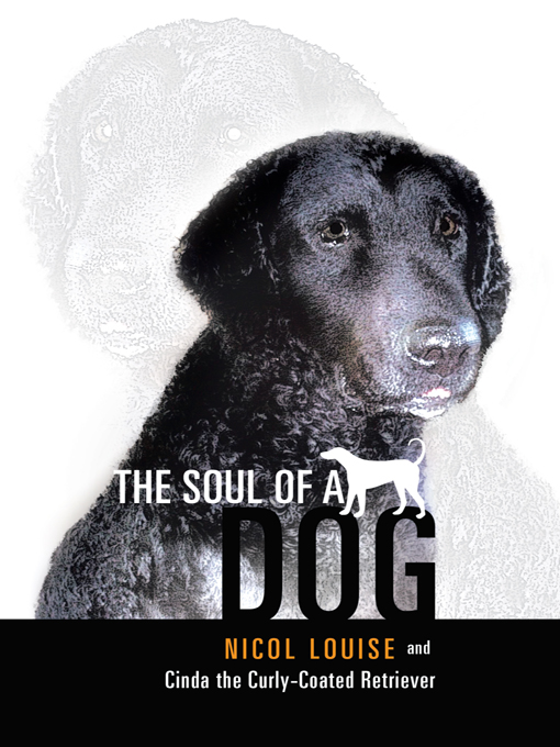 The Soul of a Dog By: Nicol Louise and Cinda the Curly-Coated Retriever