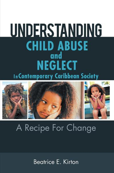 Understanding Child Abuse And Neglect In Contemporary Caribbean Society By: Beatrice E. Kirton