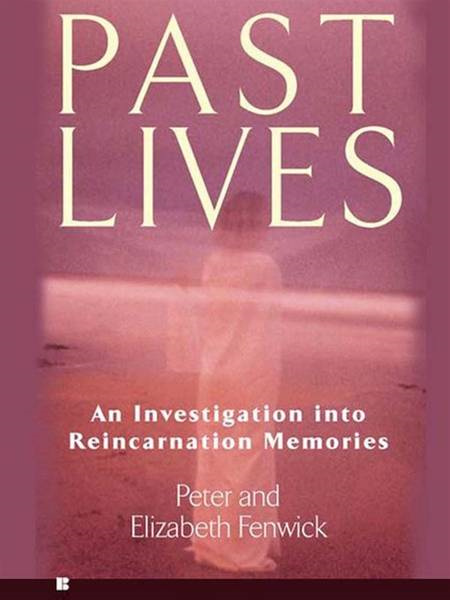 Past Lives: An Investigation into Reincarnation Memories: An Investigation into Reincarnation Memories By: Elizabeth Fenwick,Peter Fenwick