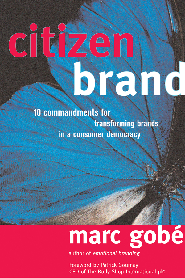 Citizen Brand: 10 Commandments for Transforming Brand Culture in a Consumer Democracy By: Marc Gobe