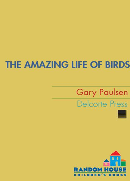 The Amazing Life of Birds By: Gary Paulsen