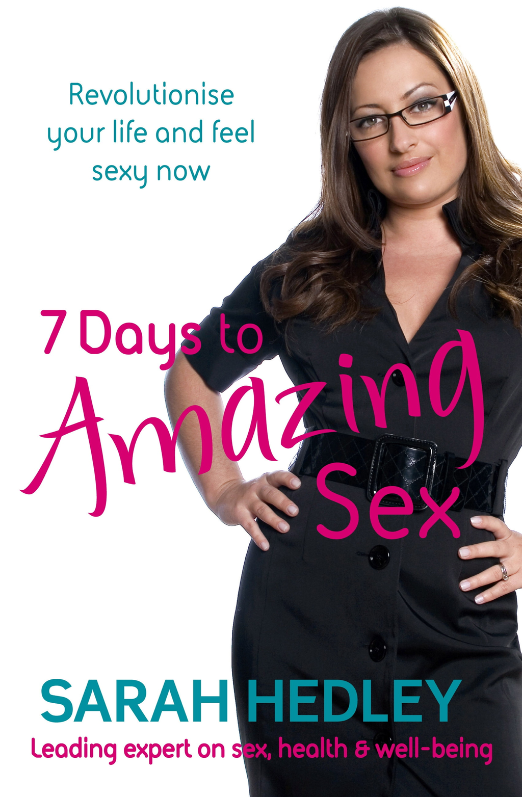 7 Days To Amazing Sex Revolutionise Your Life And Feel Sexy Now