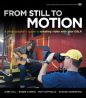 From Still to Motion: A photographer's guide to creating video with your DSLR By: James Ball,Matt Gottshalk,Richard Harrington,Robbie Carman