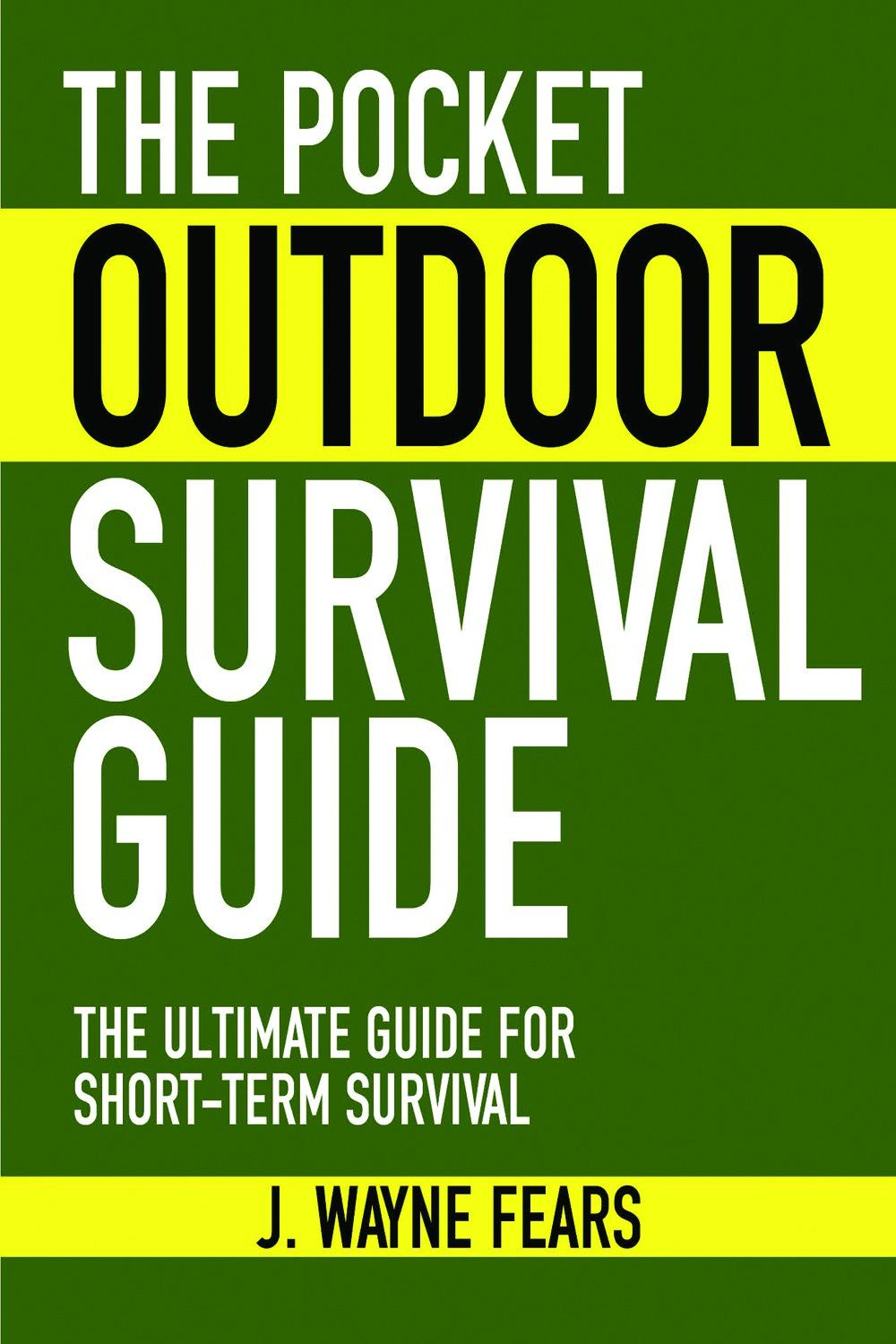 The Pocket Outdoor Survival Guide: The Ultimate Guide for Short-Term Survival By: J. Wayne Fears