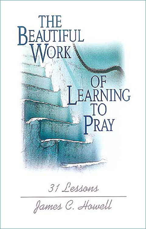 The Beautiful Work of Learning to Pray By: James C. Howell