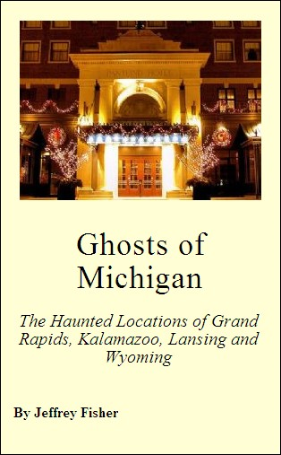 Ghosts of Michigan: The Haunted Locations of Grand Rapids, Kalamazoo, Lansing and Wyoming