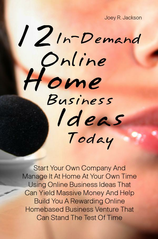 12 In-Demand Online Home Business Ideas Today By: Joey R. Jackson