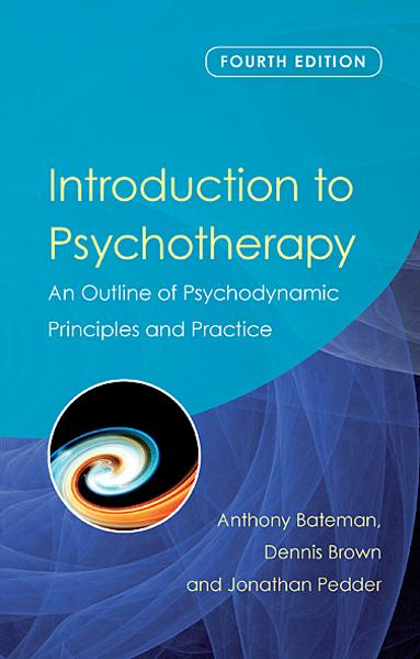 Introduction to Psychotherapy: An Outline of Psychodynamic Principles and Practice, Fourth Edition By: Anthony Bateman,Dennis Brown,Jonathan Pedder