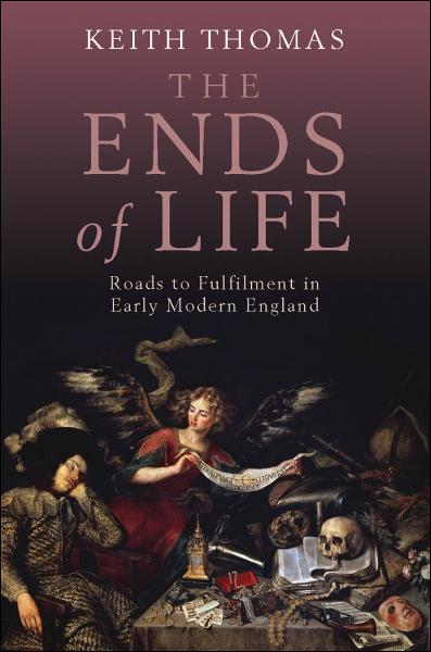 The Ends of Life:Roads to Fulfilment in Early Modern England By: Keith Thomas