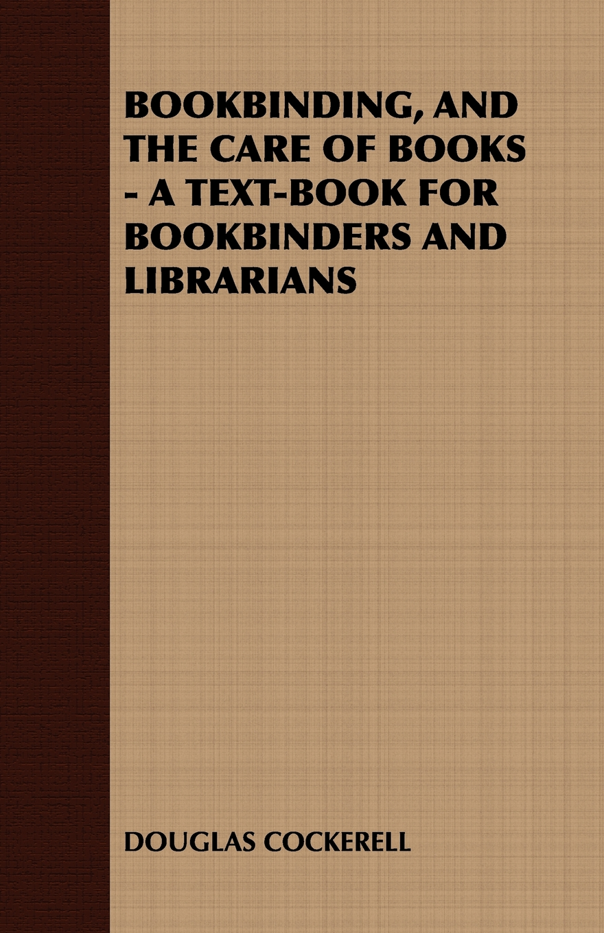 BOOKBINDING, AND THE CARE OF BOOKS - A TEXT-BOOK FOR BOOKBINDERS AND LIBRARIANS By: Douglas Cockerell,