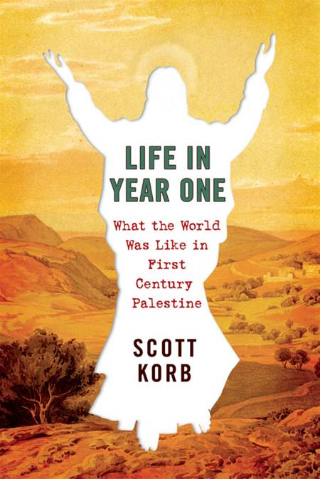 Life in Year One: What the World Was Like in First-Century Palestine By: Scott Korb