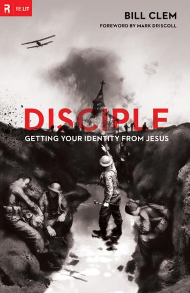Disciple: Getting Your Identity from Jesus By: Bill Clem,Mark Driscoll