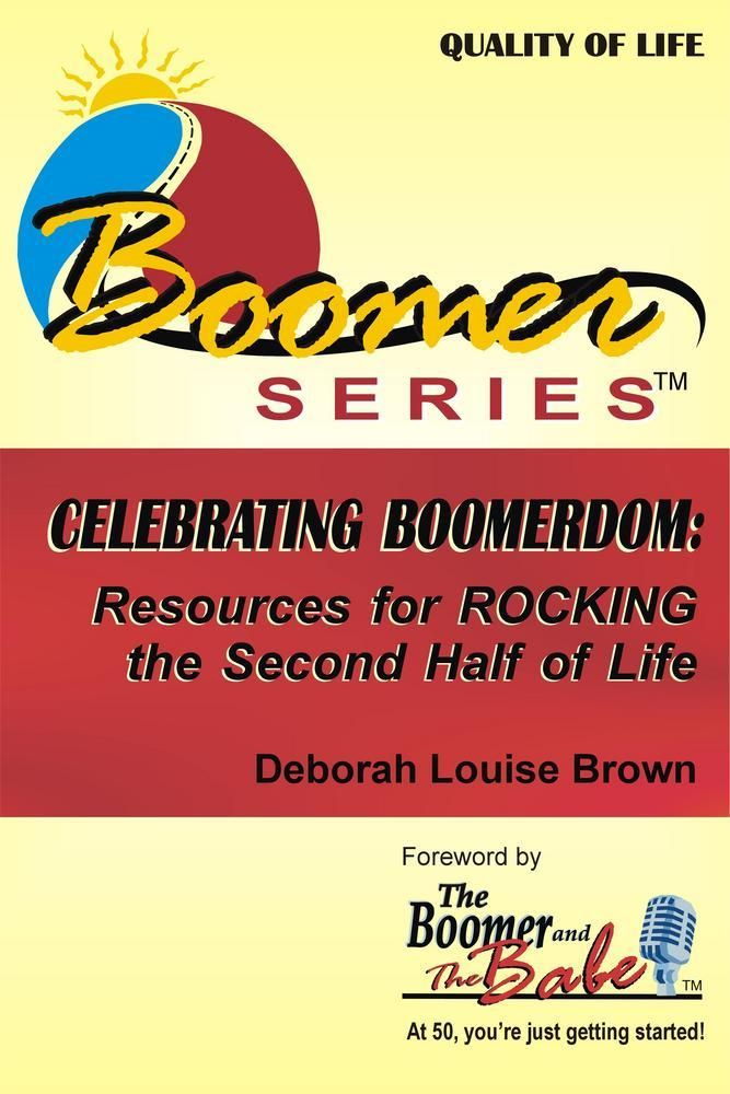 Celebrating Boomerdom: Resources for ROCKING the Second Half of Life By: Deborah Louise Brown