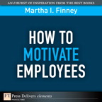 How to Motivate Employees By: Martha Finney