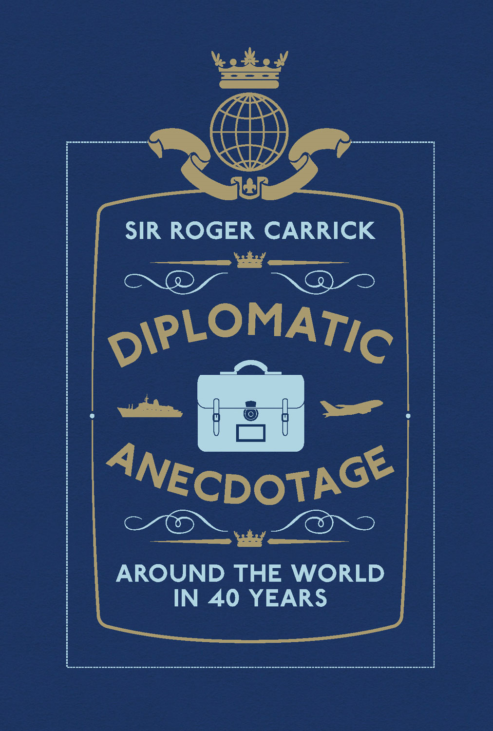 Diplomatic Anecdotage: Around the World in 40 Years By: Sir Roger Carrick