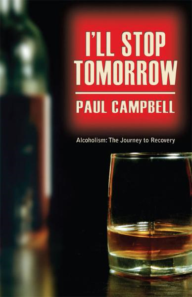 I'll Stop Tomorrow: Alcoholism: The Journey to Recovery By: Paul Campbell