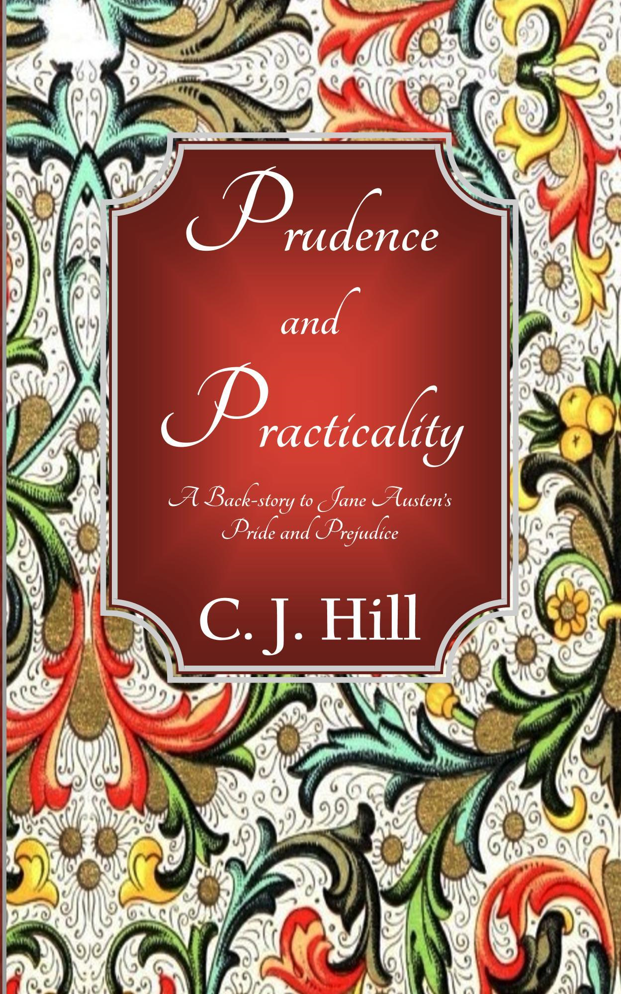 Prudence and Practicality: A Back-story to Jane Austen's Pride and Prejudice By: C. J. Hill