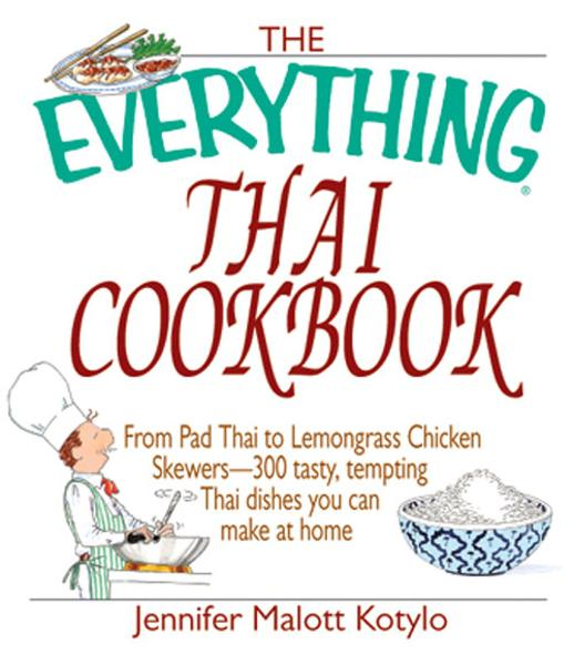 The Everything Thai Cookbook: From Pad Thai to Lemongrass Chicken Skewers--300 Tasty, Tempting Thai Dishes You Can Make at Home By: Jennifer Malott Kotylo