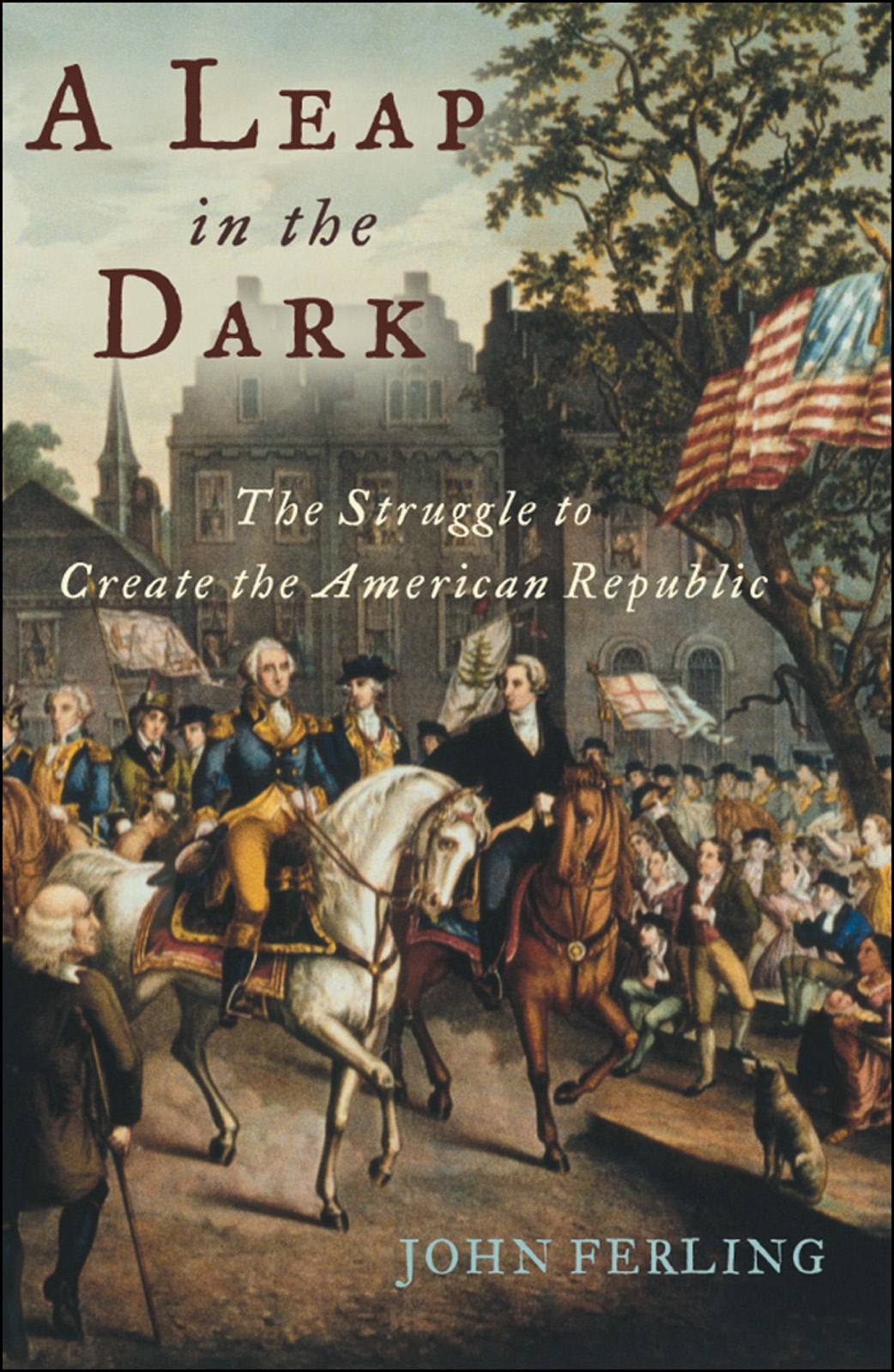 A Leap in the Dark:The Struggle to Create the American Republic  By: John Ferling