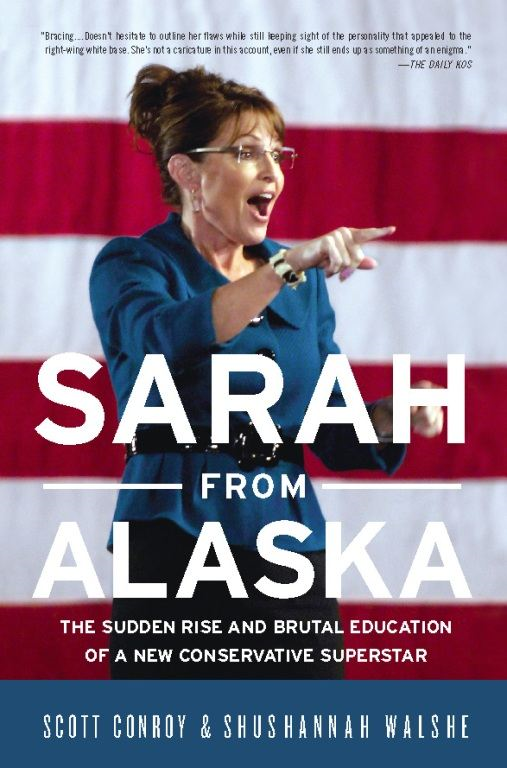Sarah from Alaska: The Sudden Rise and Brutal Education of a New Conservative Superstar By: Scott Conroy,Shushannah Walshe