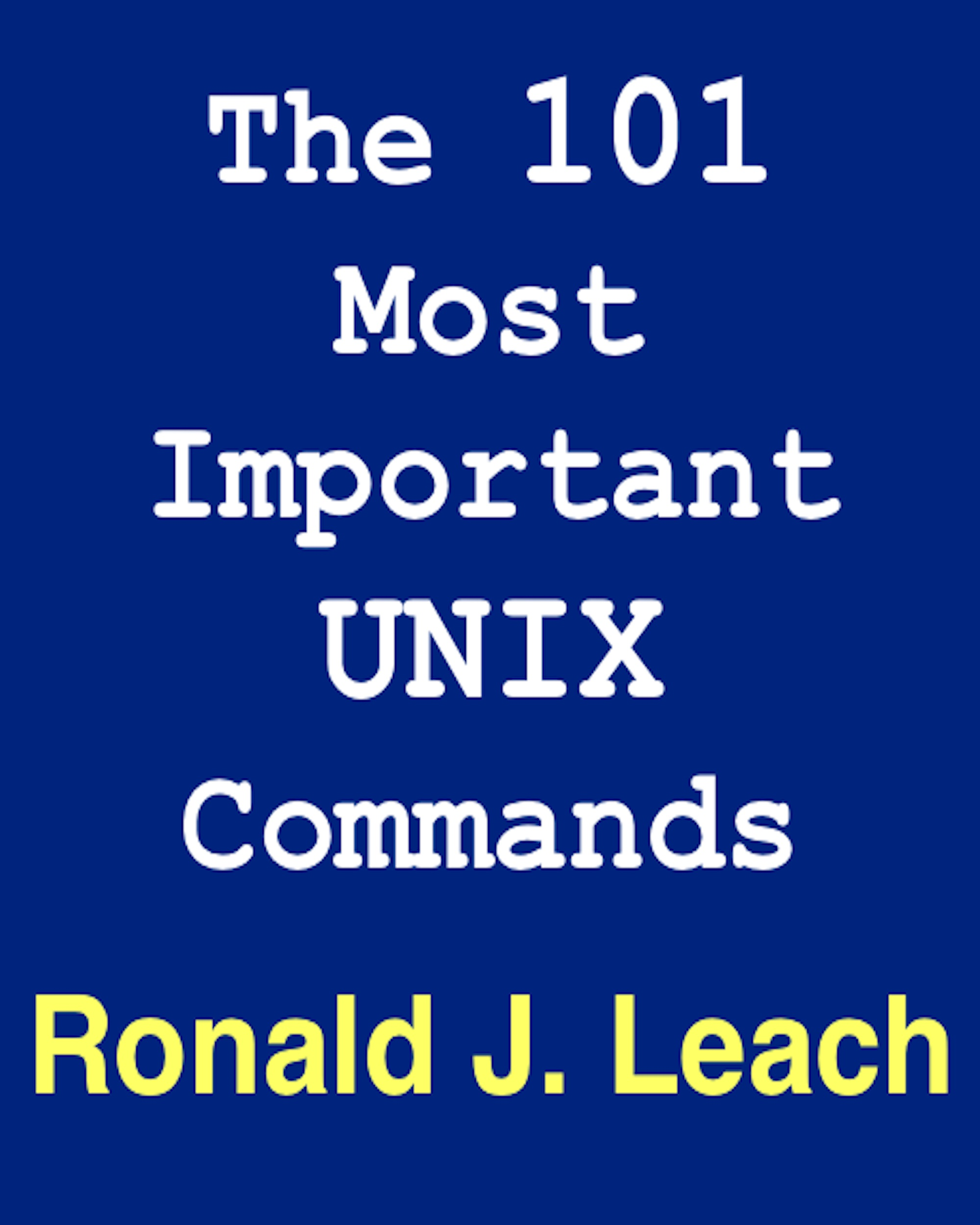 The 101 Most Important UNIX and Linux Commands By: Ronald J. Leach