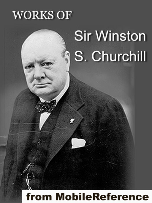 Works Of Sir Winston S. Churchill: Includes The River War, Liberalism And The Social Problem, London To Ladysmith Via Pretoria, The Story Of The Malakand Field Force And Other Works, Speeches And Letters  (Mobi Collected Works)