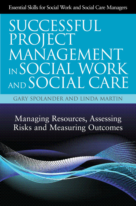 Successful Project Management in Social Work and Social Care Managing Resources,  Assessing Risks and Measuring Outcomes