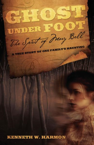 Ghost Under Foot: The Spirit of Mary Bell By: Kenneth W. Harmon