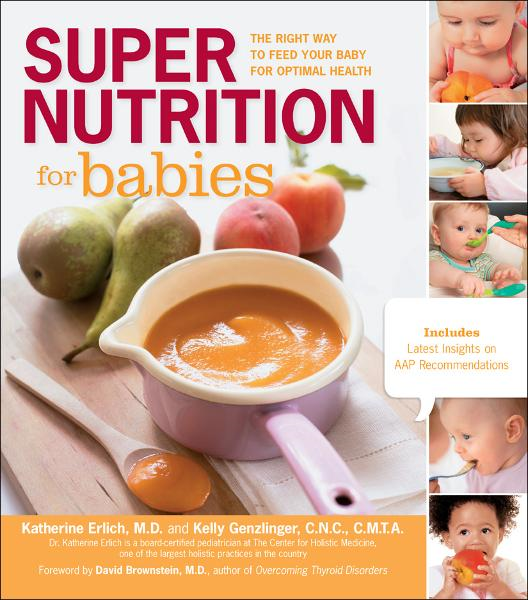 Super Nutrition for Babies: The Right Way to Feed Your Baby for Optimal Health By: Katherine Erlich,Kelly Genzlinger