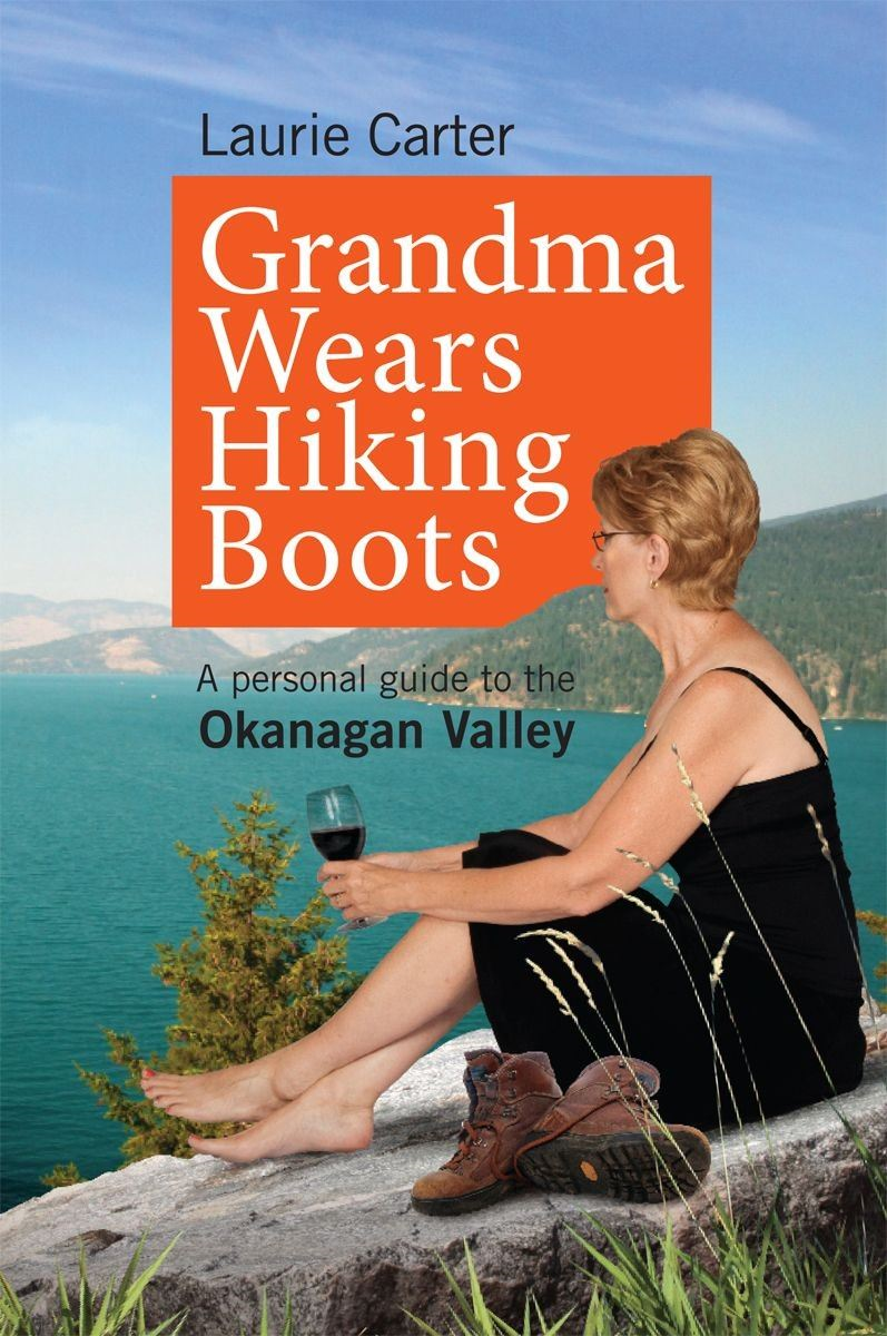 Grandma Wears Hiking Boots: A personal guide to the Okanagan Valley