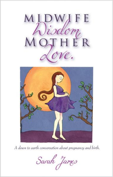 Midwife Wisdom, Mother Love By: Sarah James