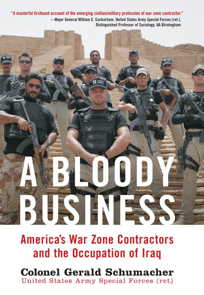 A Bloody Business: America's War Zone Contractors and the Occupation of Iraq By: Gerry Schumacher