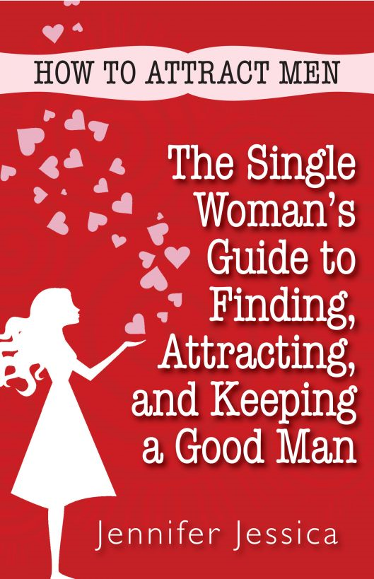 How To Attract Men: The Single Woman's Guide to Finding, Attracting, and Keeping a Good Man By: Jennifer Jessica