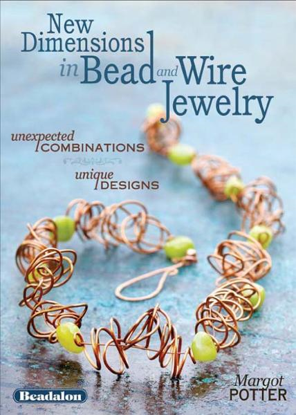 New Dimensions in Bead and Wire Jewelry: Unexpected Combinations, Unique Designs