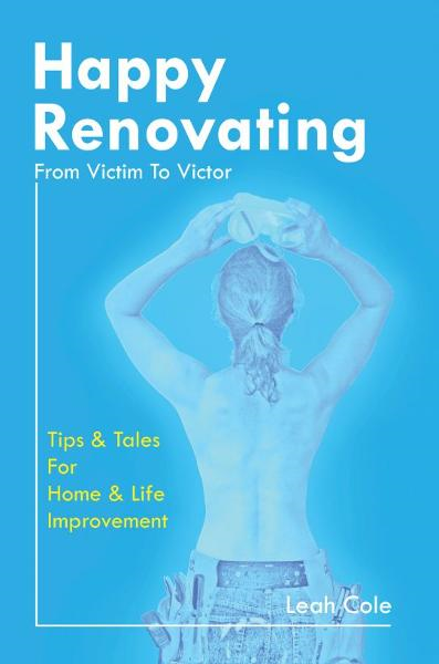 Happy Renovating: From Victim To Victor By: Leah Cole