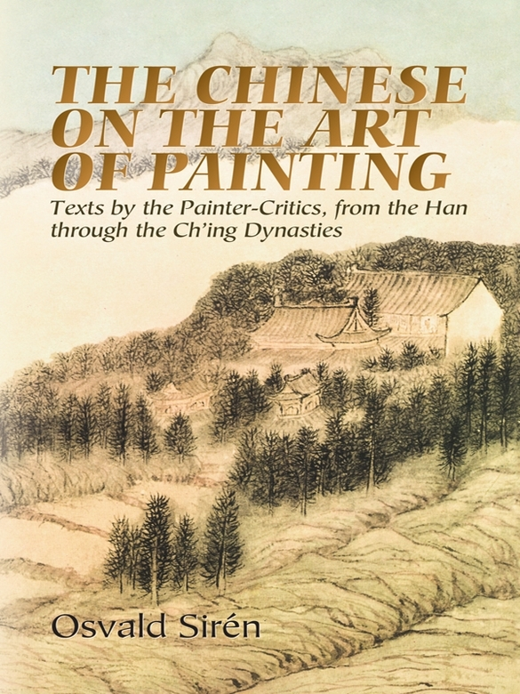 The Chinese on the Art of Painting: Texts by the Painter-Critics, from the Han through the Ch'ing Dynasties By: Osvald Sirén