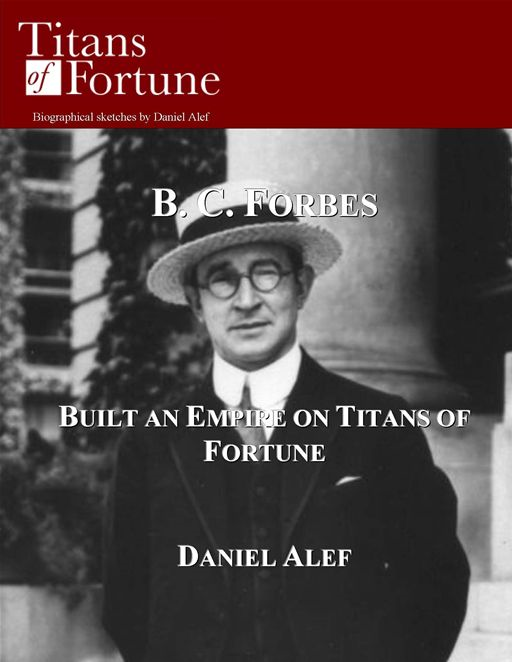 B. C. Forbes: Built And Empire On Titans Of Fortune By: Daniel Alef