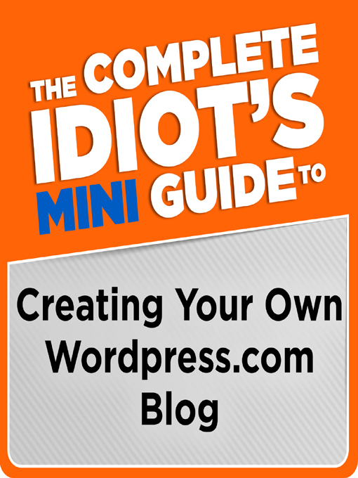 The Complete Idiot's Mini Guide to Creating Your Own Wordpress.com Blog By: Clinton Bonner