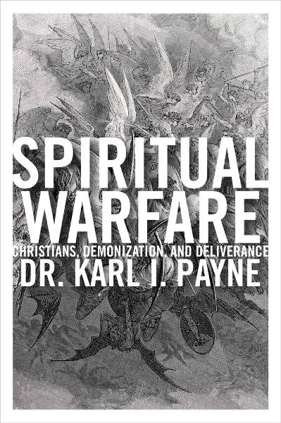Spiritual Warfare: Christians, Demonization and Deliverance By: Karl Payne