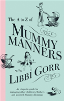 The A To Z Of Mummy Manners: An Etiquette Guide For Managing Other Child Ren's Mothers And Assorted Mummy Dilemmas: