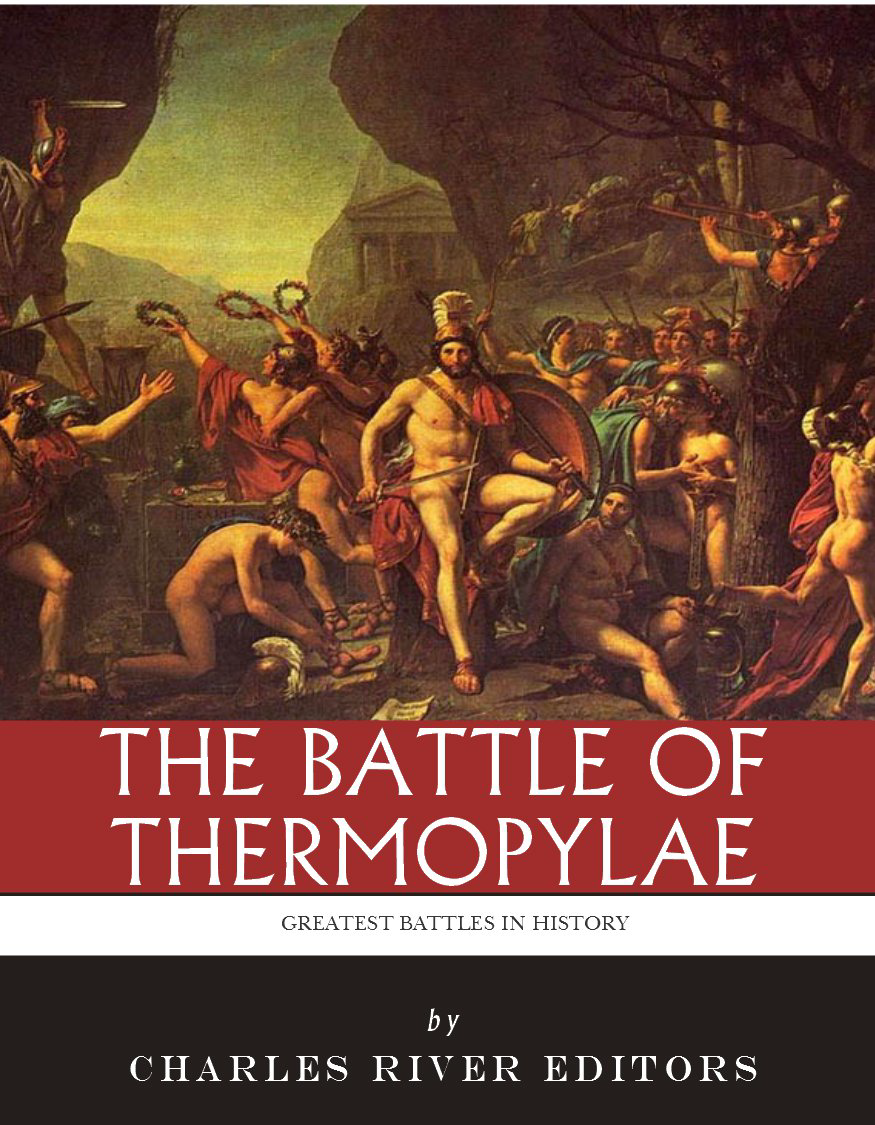 The Greatest Battles in History: The Battle of Thermopylae By: Charles River Editors